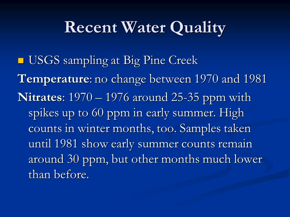 Recent Water Quality USGS sampling at Big Pine Creek USGS sampling at Big Pine Creek Temperature: no change between 1970 and 1981 Nitrates: 1970 – 1976 around 25-35 ppm with spikes up to 60 ppm in early summer.