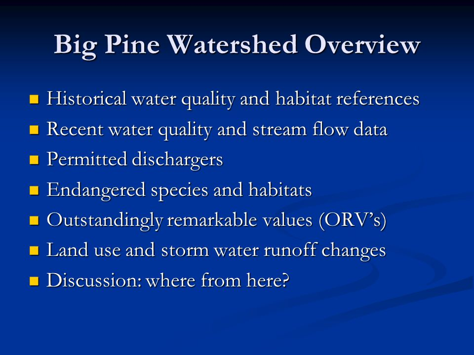 Big Pine Watershed Overview Historical water quality and habitat references Historical water quality and habitat references Recent water quality and stream flow data Recent water quality and stream flow data Permitted dischargers Permitted dischargers Endangered species and habitats Endangered species and habitats Outstandingly remarkable values (ORV's) Outstandingly remarkable values (ORV's) Land use and storm water runoff changes Land use and storm water runoff changes Discussion: where from here.