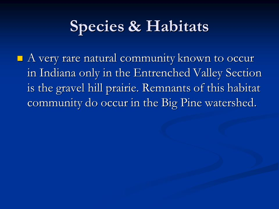 Species & Habitats A very rare natural community known to occur in Indiana only in the Entrenched Valley Section is the gravel hill prairie.