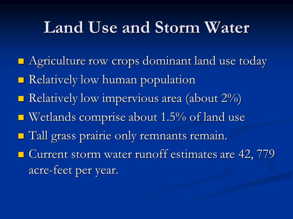 Land Use and Storm Water Agriculture row crops dominant land use today Agriculture row crops dominant land use today Relatively low human population Relatively low human population Relatively low impervious area (about 2%) Relatively low impervious area (about 2%) Wetlands comprise about 1.5% of land use Wetlands comprise about 1.5% of land use Tall grass prairie only remnants remain.