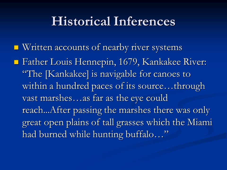 Historical Inferences Written accounts of nearby river systems Written accounts of nearby river systems Father Louis Hennepin, 1679, Kankakee River: The [Kankakee] is navigable for canoes to within a hundred paces of its source…through vast marshes…as far as the eye could reach...After passing the marshes there was only great open plains of tall grasses which the Miami had burned while hunting buffalo… Father Louis Hennepin, 1679, Kankakee River: The [Kankakee] is navigable for canoes to within a hundred paces of its source…through vast marshes…as far as the eye could reach...After passing the marshes there was only great open plains of tall grasses which the Miami had burned while hunting buffalo…