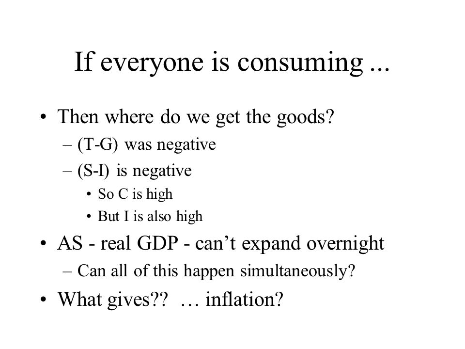 If everyone is consuming... Then where do we get the goods? –(T-G) was negative –(S-I) is negative So C is high But I is also high AS - real GDP - can