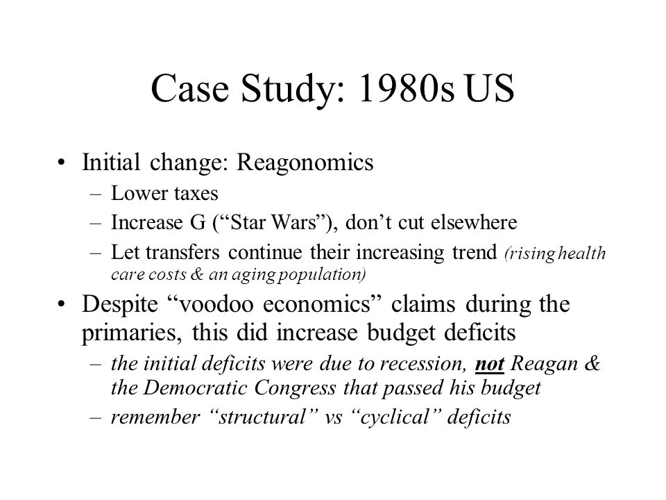 Case Study: 1980s US Initial change: Reagonomics –Lower taxes –Increase G ( Star Wars ), don't cut elsewhere –Let transfers continue their increasing trend (rising health care costs & an aging population) Despite voodoo economics claims during the primaries, this did increase budget deficits –the initial deficits were due to recession, not Reagan & the Democratic Congress that passed his budget –remember structural vs cyclical deficits