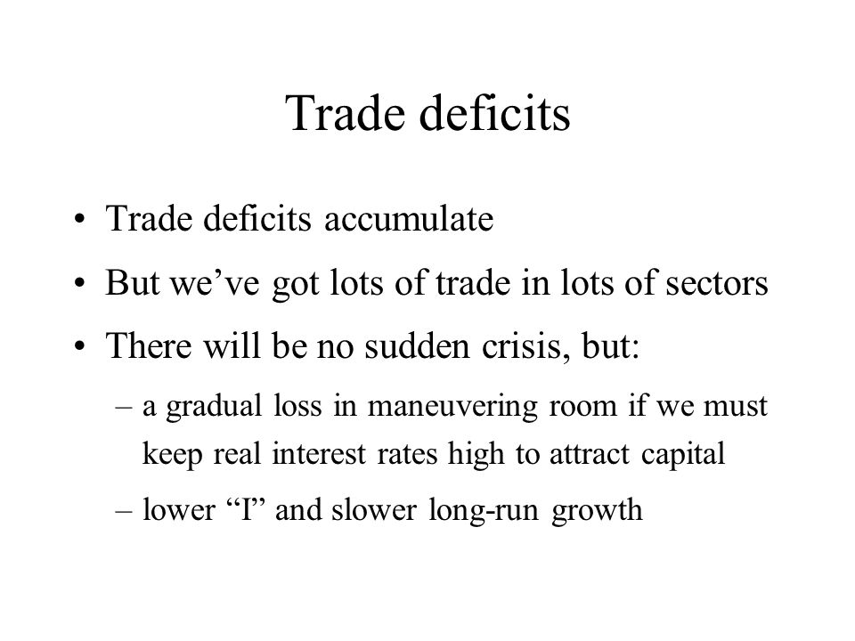 Trade deficits Trade deficits accumulate But we've got lots of trade in lots of sectors There will be no sudden crisis, but: –a gradual loss in maneuvering room if we must keep real interest rates high to attract capital –lower I and slower long-run growth