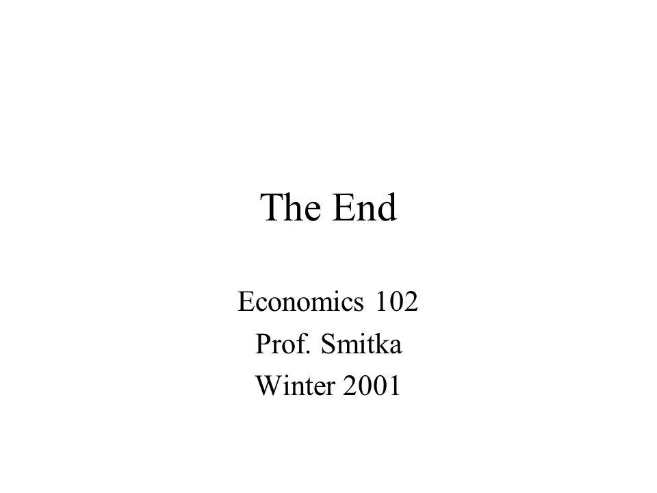 The End Economics 102 Prof. Smitka Winter 2001