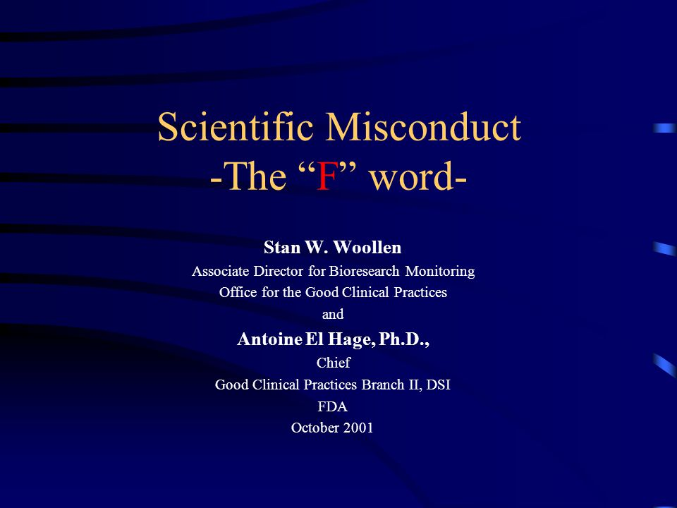"""Scientific Misconduct -The """"F"""" word- Stan W. Woollen Associate Director for Bioresearch Monitoring Office for the Good Clinical Practices and Antoine"""