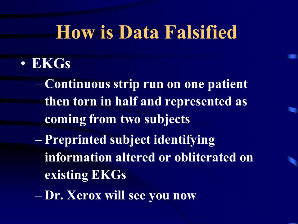 How is Data Falsified EKGs –Continuous strip run on one patient then torn in half and represented as coming from two subjects –Preprinted subject iden