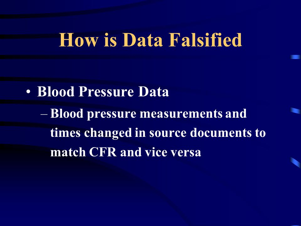 How is Data Falsified Blood Pressure Data –Blood pressure measurements and times changed in source documents to match CFR and vice versa