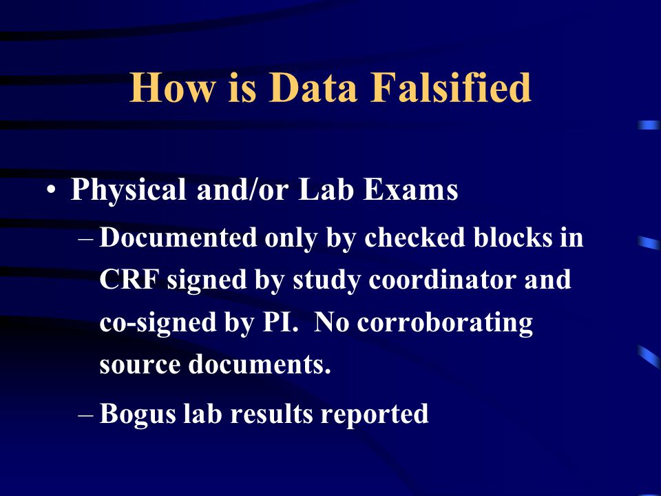 How is Data Falsified Physical and/or Lab Exams –Documented only by checked blocks in CRF signed by study coordinator and co-signed by PI. No corrobor