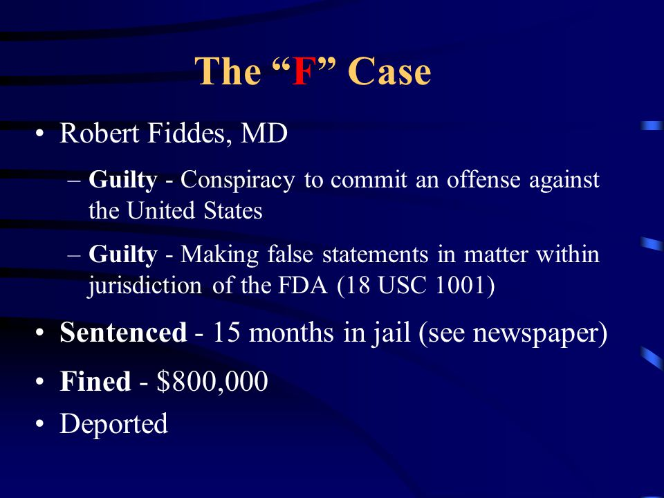 """The """"F"""" Case Robert Fiddes, MD –Guilty - Conspiracy to commit an offense against the United States –Guilty - Making false statements in matter within"""