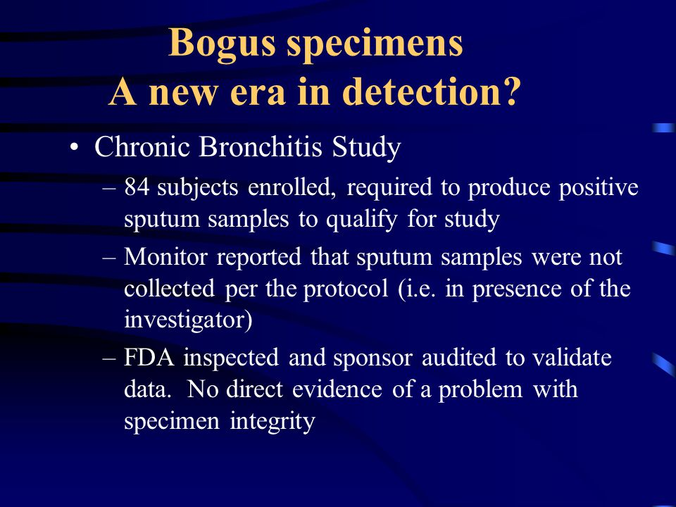 Bogus specimens A new era in detection? Chronic Bronchitis Study –84 subjects enrolled, required to produce positive sputum samples to qualify for stu