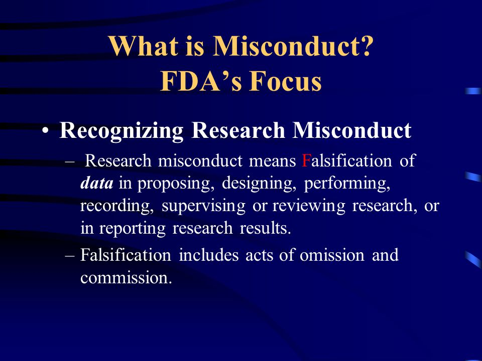 What is Misconduct? FDA's Focus Recognizing Research Misconduct – Research misconduct means Falsification of data in proposing, designing, performing,