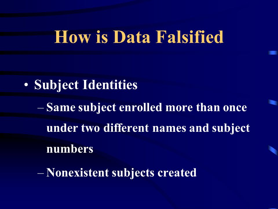 How is Data Falsified Subject Identities –Same subject enrolled more than once under two different names and subject numbers –Nonexistent subjects cre