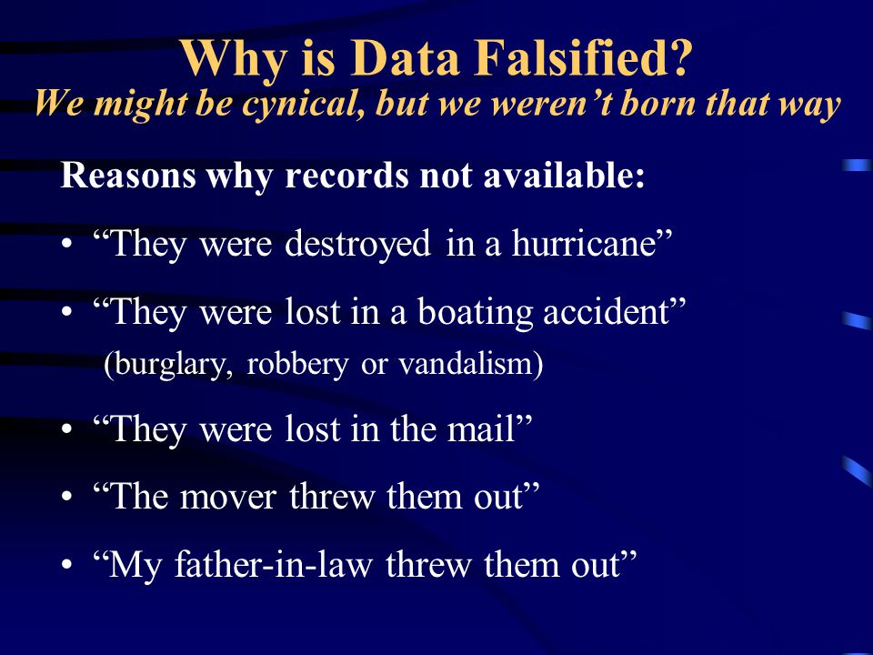 """Why is Data Falsified? We might be cynical, but we weren't born that way Reasons why records not available: """"They were destroyed in a hurricane"""" """"They"""