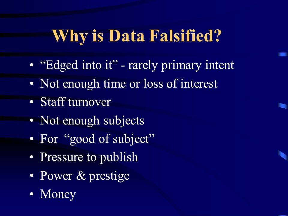 """Why is Data Falsified? """"Edged into it"""" - rarely primary intent Not enough time or loss of interest Staff turnover Not enough subjects For """"good of sub"""