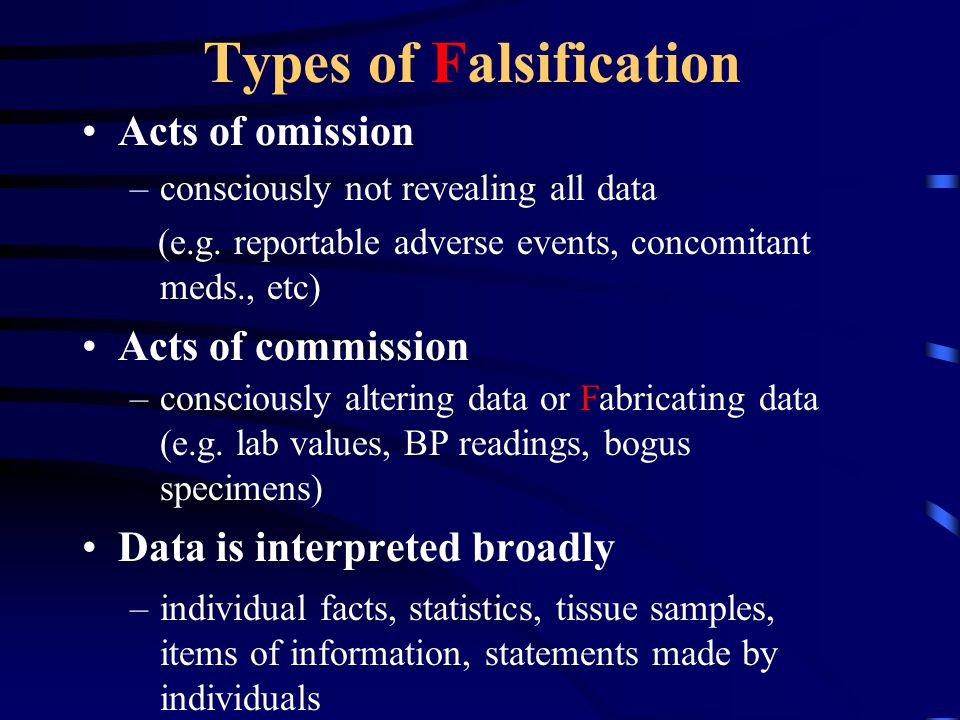 Types of Falsification Acts of omission –consciously not revealing all data (e.g. reportable adverse events, concomitant meds., etc) Acts of commissio