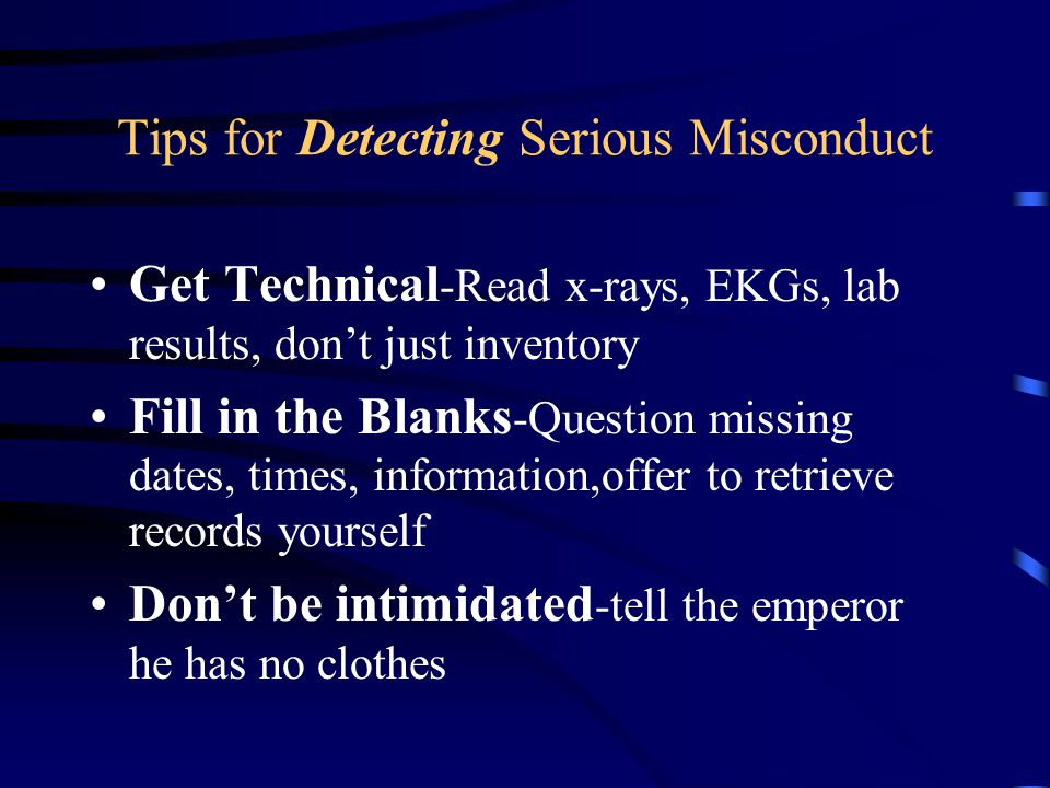 Tips for Detecting Serious Misconduct Get Technical -Read x-rays, EKGs, lab results, don't just inventory Fill in the Blanks -Question missing dates,
