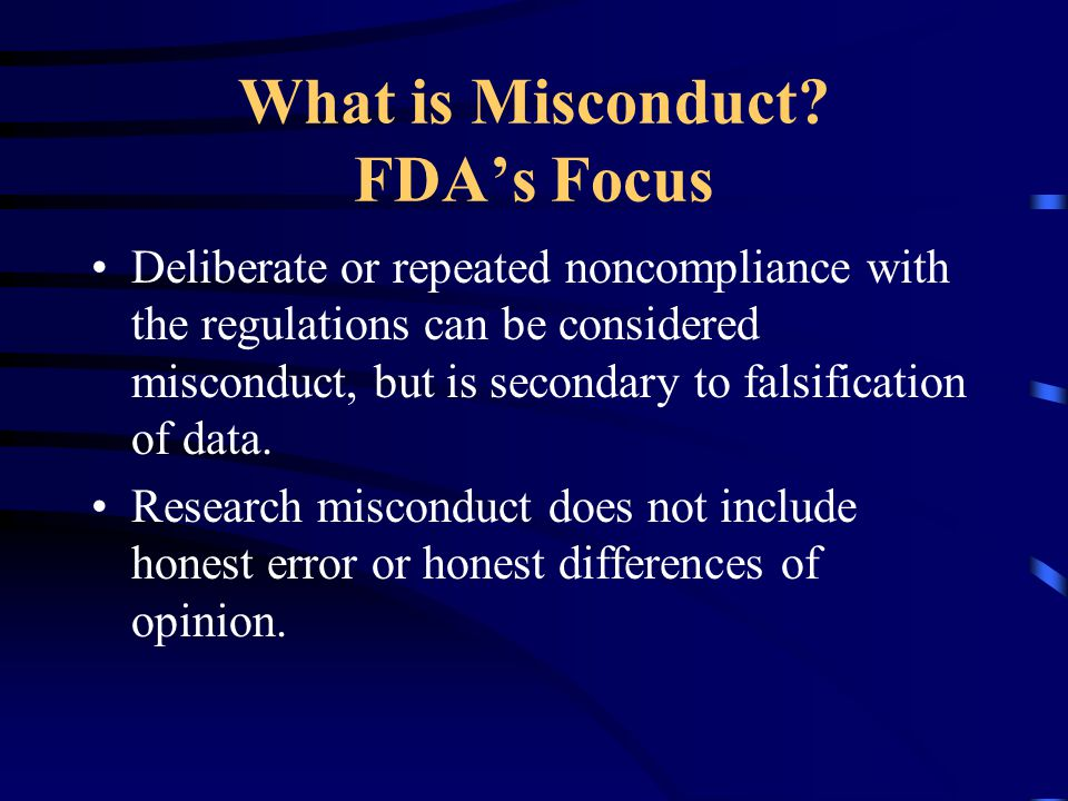 What is Misconduct? FDA's Focus Deliberate or repeated noncompliance with the regulations can be considered misconduct, but is secondary to falsificat