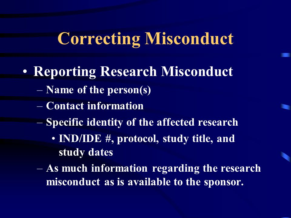 Correcting Misconduct Reporting Research Misconduct –Name of the person(s) –Contact information –Specific identity of the affected research IND/IDE #,