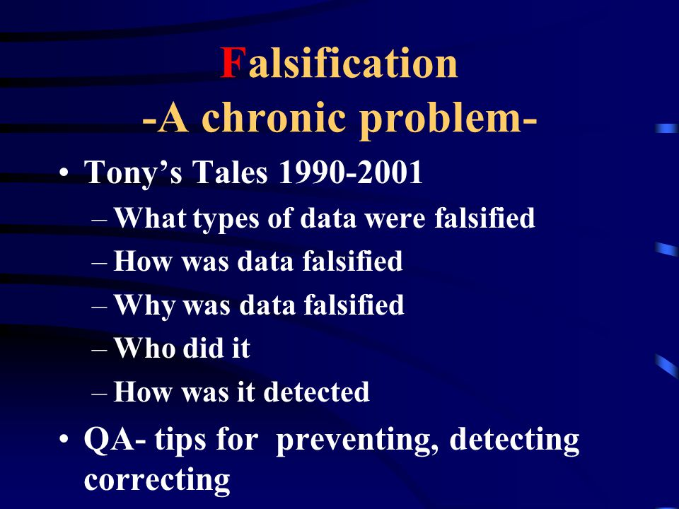 Falsification -A chronic problem- Tony's Tales 1990-2001 –What types of data were falsified –How was data falsified –Why was data falsified –Who did i