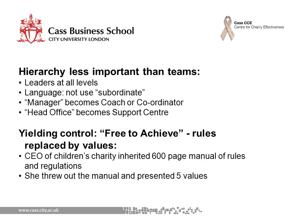 Hierarchy less important than teams: Leaders at all levels Language: not use subordinate Manager becomes Coach or Co-ordinator Head Office becomes Support Centre Yielding control: Free to Achieve - rules replaced by values: CEO of children's charity inherited 600 page manual of rules and regulations She threw out the manual and presented 5 values
