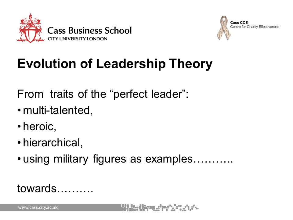 Evolution of Leadership Theory From traits of the perfect leader : multi-talented, heroic, hierarchical, using military figures as examples………..