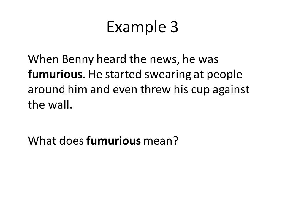 Example 3 When Benny heard the news, he was fumurious.