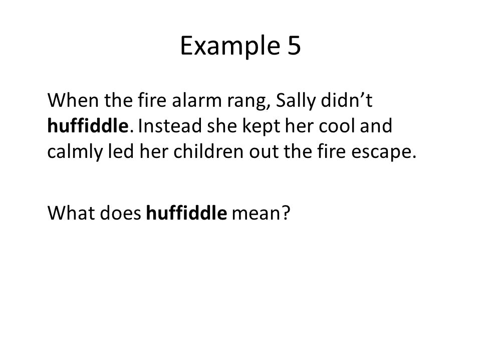 Example 5 When the fire alarm rang, Sally didn't huffiddle.