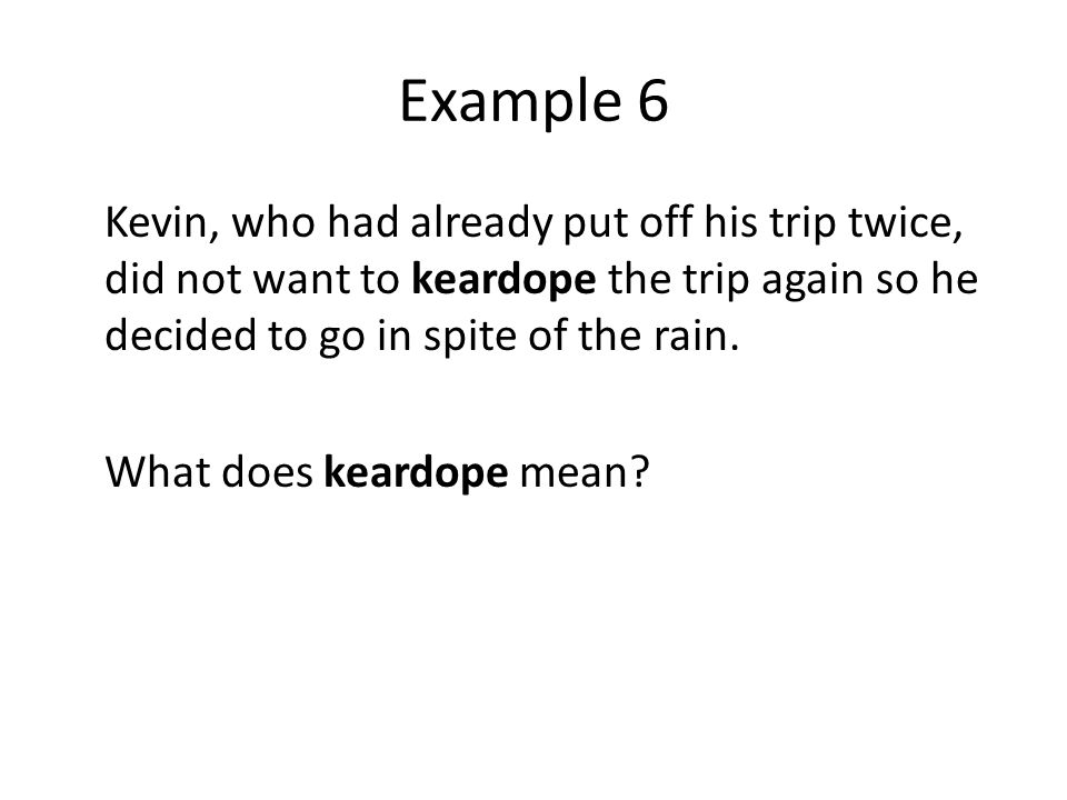 Example 6 Kevin, who had already put off his trip twice, did not want to keardope the trip again so he decided to go in spite of the rain.