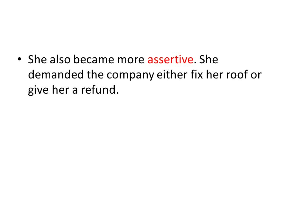 She also became more assertive. She demanded the company either fix her roof or give her a refund.