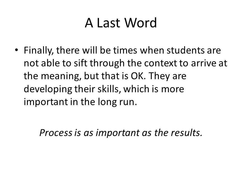 A Last Word Finally, there will be times when students are not able to sift through the context to arrive at the meaning, but that is OK.