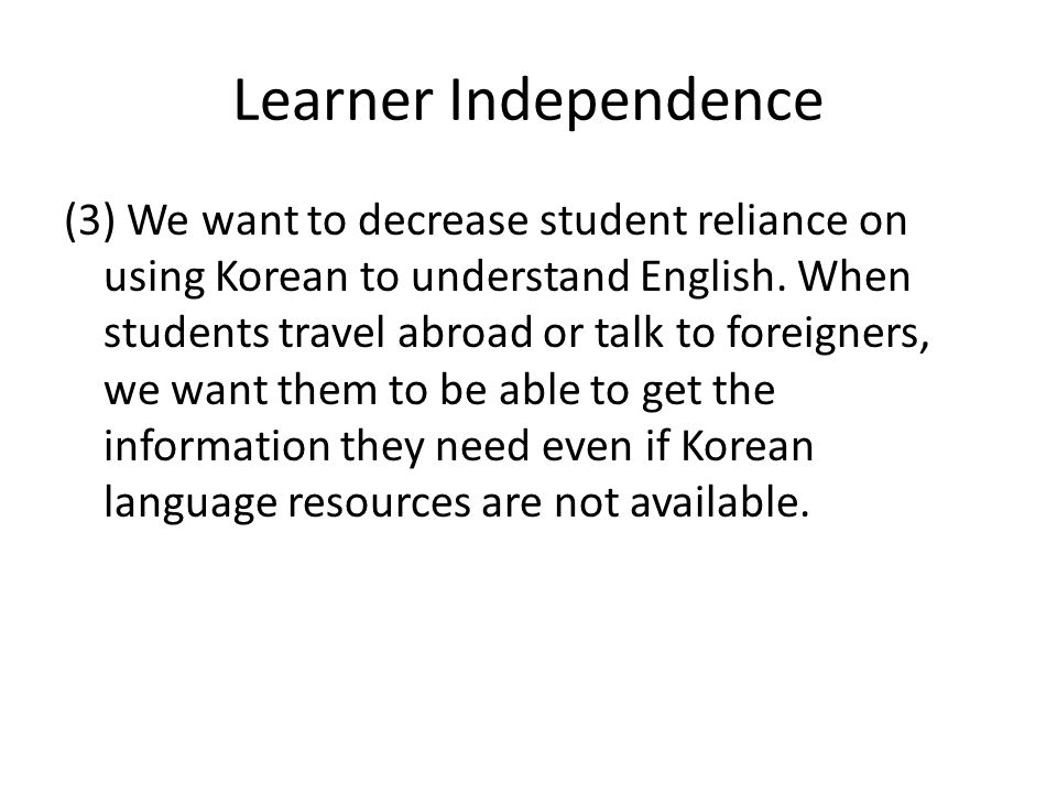 Learner Independence (3) We want to decrease student reliance on using Korean to understand English.