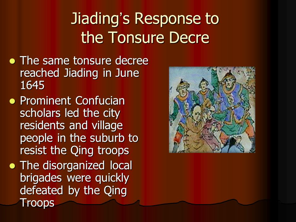 Jiading ' s Response to the Tonsure Decre The same tonsure decree reached Jiading in June 1645 The same tonsure decree reached Jiading in June 1645 Prominent Confucian scholars led the city residents and village people in the suburb to resist the Qing troops Prominent Confucian scholars led the city residents and village people in the suburb to resist the Qing troops The disorganized local brigades were quickly defeated by the Qing Troops The disorganized local brigades were quickly defeated by the Qing Troops