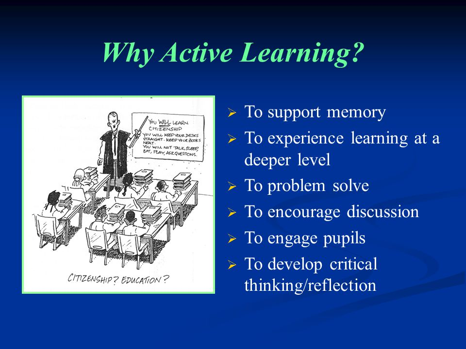  To support memory  To experience learning at a deeper level  To problem solve  To encourage discussion  To engage pupils  To develop critical thinking/reflection Why Active Learning