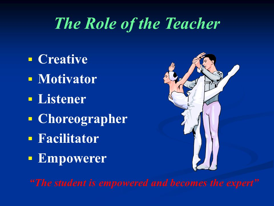 The Role of the Teacher  Creative  Motivator  Listener  Choreographer  Facilitator  Empowerer The student is empowered and becomes the expert