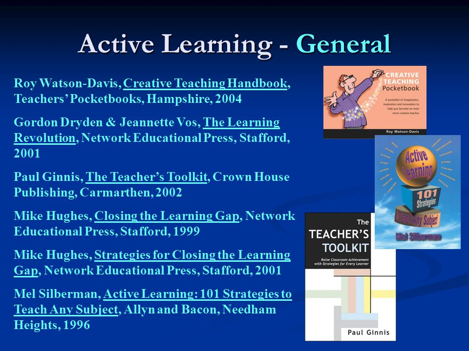 Active Learning - General Roy Watson-Davis, Creative Teaching Handbook, Teachers' Pocketbooks, Hampshire, 2004 Gordon Dryden & Jeannette Vos, The Learning Revolution, Network Educational Press, Stafford, 2001 Paul Ginnis, The Teacher's Toolkit, Crown House Publishing, Carmarthen, 2002 Mike Hughes, Closing the Learning Gap, Network Educational Press, Stafford, 1999 Mike Hughes, Strategies for Closing the Learning Gap, Network Educational Press, Stafford, 2001 Mel Silberman, Active Learning: 101 Strategies to Teach Any Subject, Allyn and Bacon, Needham Heights, 1996