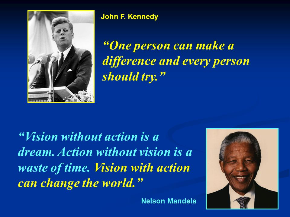 One person can make a difference and every person should try. Vision without action is a dream.