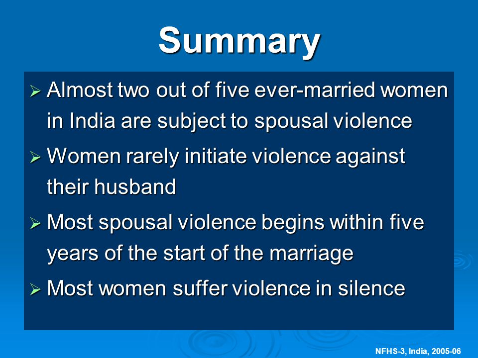 NFHS-3, India, Summary  Almost two out of five ever-married women in India are subject to spousal violence  Women rarely initiate violence against their husband  Most spousal violence begins within five years of the start of the marriage  Most women suffer violence in silence