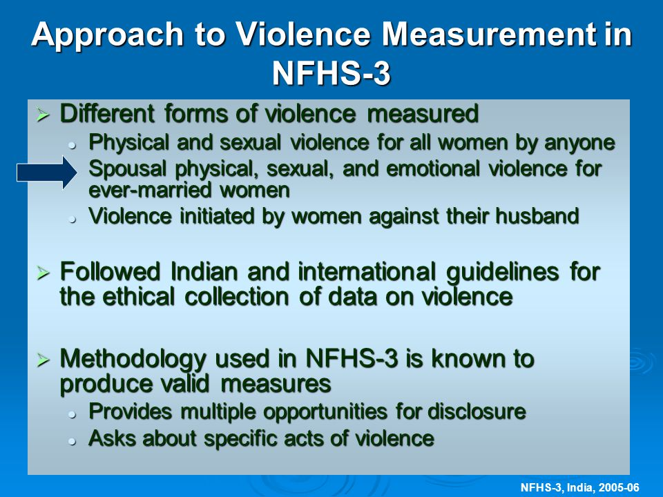 NFHS-3, India, 2005-06 Approach to Violence Measurement in NFHS-3  Different forms of violence measured Physical and sexual violence for all women by anyone Physical and sexual violence for all women by anyone Spousal physical, sexual, and emotional violence for ever-married women Spousal physical, sexual, and emotional violence for ever-married women Violence initiated by women against their husband Violence initiated by women against their husband  Followed Indian and international guidelines for the ethical collection of data on violence  Methodology used in NFHS-3 is known to produce valid measures Provides multiple opportunities for disclosure Provides multiple opportunities for disclosure Asks about specific acts of violence Asks about specific acts of violence