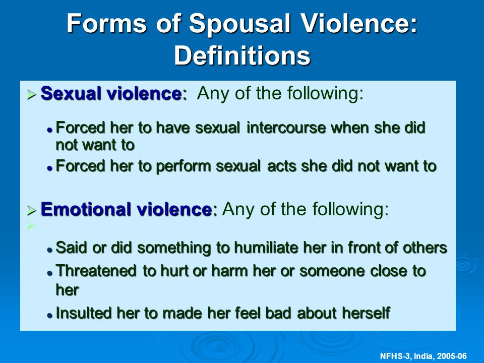 NFHS-3, India, 2005-06 Forms of Spousal Violence: Definitions  Sexual violence:  Sexual violence: Any of the following: Forced her to have sexual intercourse when she did not want to Forced her to have sexual intercourse when she did not want to Forced her to perform sexual acts she did not want to Forced her to perform sexual acts she did not want to  Emotional violence:  Emotional violence: Any of the following:   Said or did something to humiliate her in front of others Said or did something to humiliate her in front of others Threatened to hurt or harm her or someone close to her Threatened to hurt or harm her or someone close to her Insulted her to made her feel bad about herself Insulted her to made her feel bad about herself