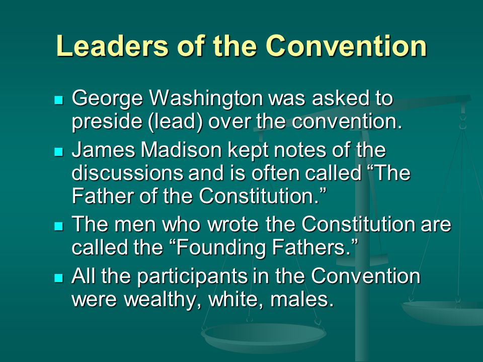 Leaders of the Convention George Washington was asked to preside (lead) over the convention.