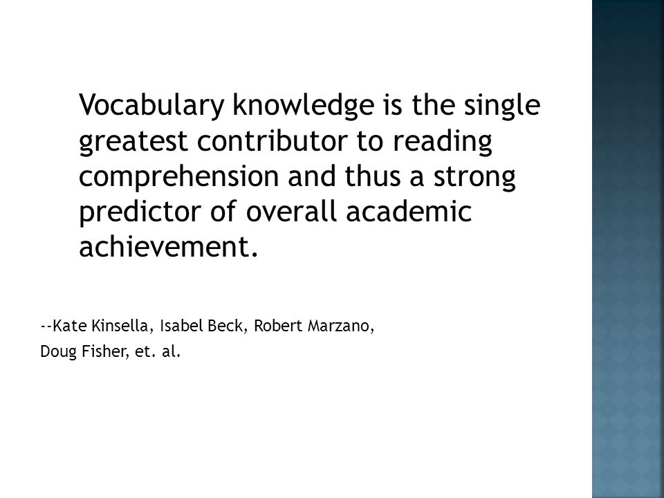 Vocabulary knowledge is the single greatest contributor to reading comprehension and thus a strong predictor of overall academic achievement.