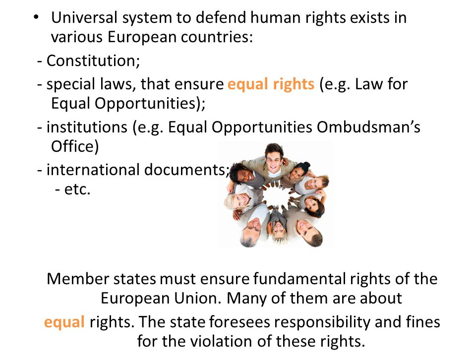 Universal system to defend human rights exists in various European countries: - Constitution; - special laws, that ensure equal rights (e.g. Law for E