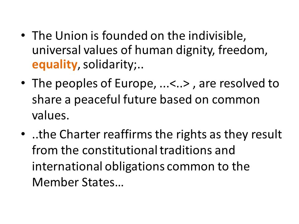 The Union is founded on the indivisible, universal values of human dignity, freedom, equality, solidarity;.. The peoples of Europe,..., are resolved t