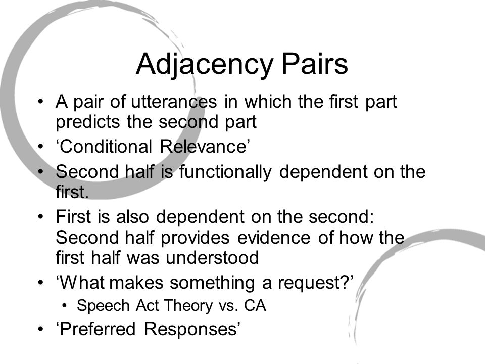 Adjacency Pairs A pair of utterances in which the first part predicts the second part 'Conditional Relevance' Second half is functionally dependent on