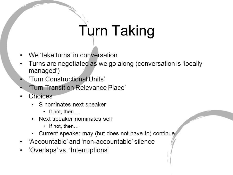 Turn Taking We 'take turns' in conversation Turns are negotiated as we go along (conversation is 'locally managed') 'Turn Constructional Units' 'Turn
