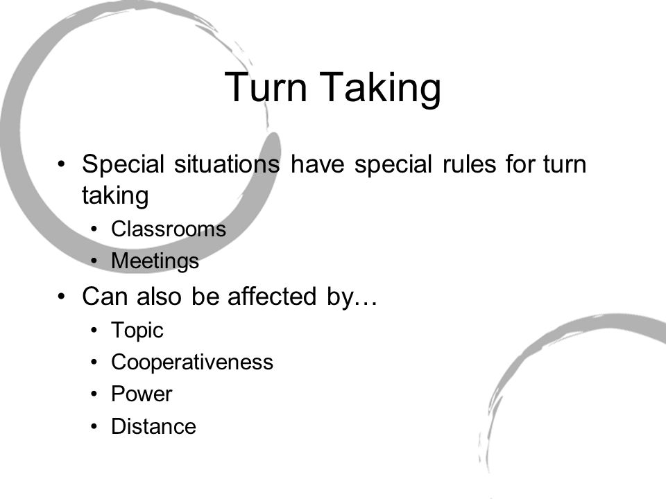 Turn Taking Special situations have special rules for turn taking Classrooms Meetings Can also be affected by… Topic Cooperativeness Power Distance