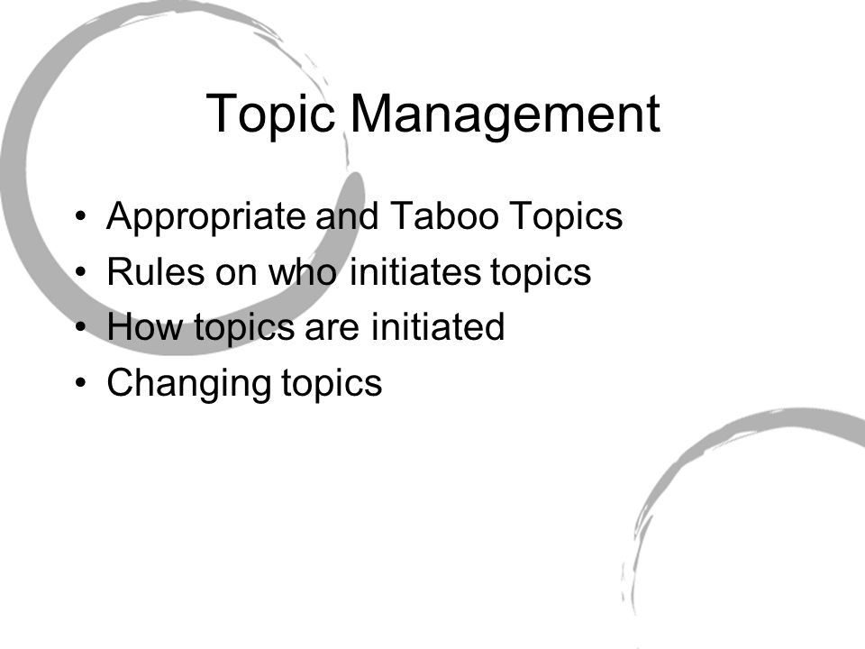 Topic Management Appropriate and Taboo Topics Rules on who initiates topics How topics are initiated Changing topics