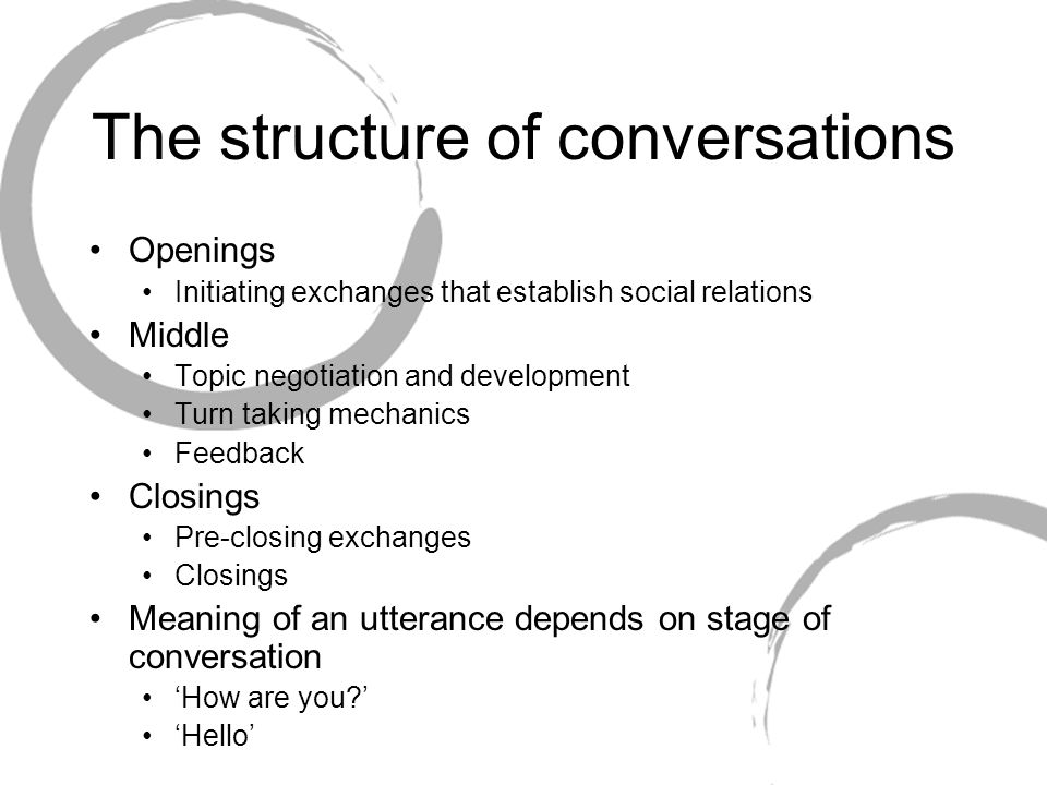 The structure of conversations Openings Initiating exchanges that establish social relations Middle Topic negotiation and development Turn taking mech