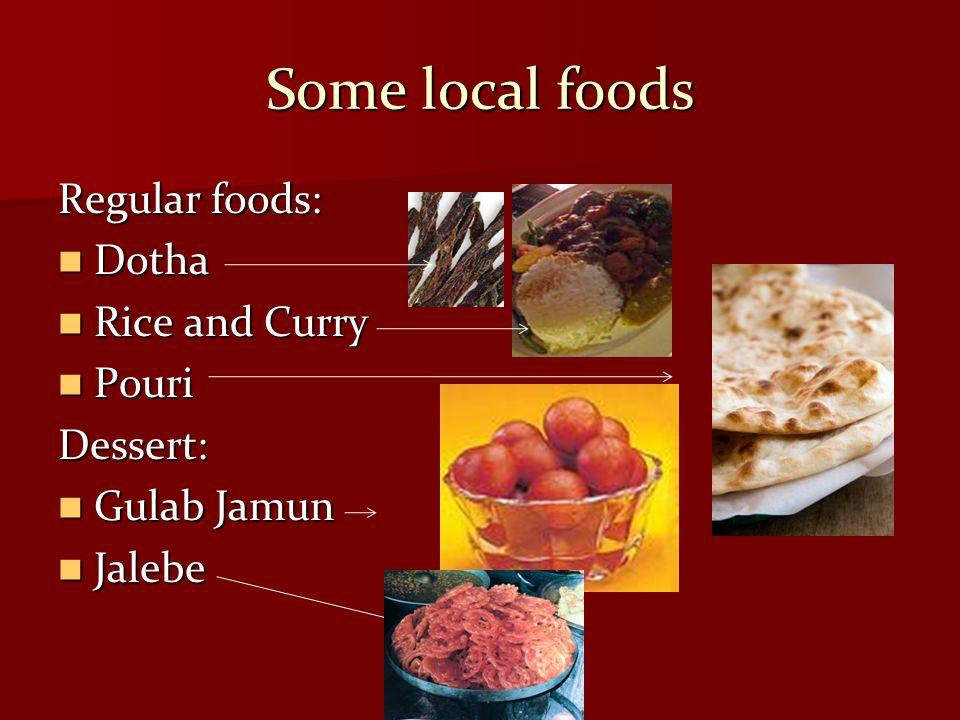 Some local foods Regular foods: Dotha Dotha Rice and Curry Rice and Curry Pouri PouriDessert: Gulab Jamun Gulab Jamun Jalebe Jalebe